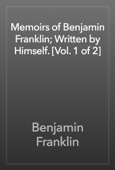 Benjamin Franklin - Memoirs of Benjamin Franklin; Written by Himself. [Vol. 1 of 2] artwork