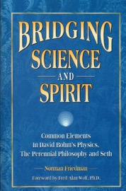 BRIDGING SCIENCE AND SPIRIT: COMMON ELEMENTS IN DAVID BOHMS PHYSICS, THE PERENNIAL PHILOSOPHY AND SETH