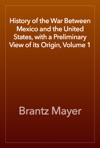 History Of The War Between Mexico And The United States With A Preliminary View Of Its Origin Volume 1