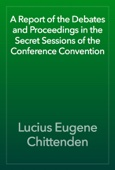Lucius Eugene Chittenden - A Report of the Debates and Proceedings in the Secret Sessions of the Conference Convention artwork