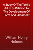 William Henry Holmes - A Study Of The Textile Art In Its Relation To The Development Of Form And Ornament artwork
