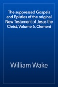 William Wake - The suppressed Gospels and Epistles of the original New Testament of Jesus the Christ, Volume 6, Clement artwork