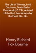 Henry Richard Fox Bourne - The Life of Thomas, Lord Cochrane, Tenth Earl of Dundonald, G.C.B., Admiral of the Red, Rear-Admiral of the Fleet, Etc., Etc. artwork