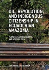 Oil Revolution And Indigenous Citizenship In Ecuadorian Amazonia