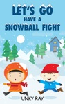 Lets Go Have A Snowball Fight A Fun Rhyming Childrens Book