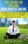 The Secret Of Selling Your Photos Online The Ultimate Step-by-step Guide To Creating A Passive Income From Your Pictures