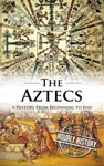 Aztecs A History From Beginning To End
