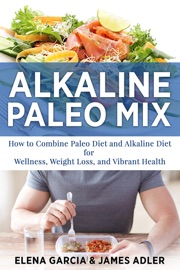 DOWNLOAD OF ALKALINE PALEO MIX: HOW TO COMBINE PALEO DIET AND ALKALINE DIET FOR WELLNESS, WEIGHT LOSS, AND VIBRANT HEALTH PDF EBOOK