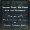 Corporate Slaves – The Women - 1: Recruitment by Constance Pennington Smythe (Love & Romance Collection)