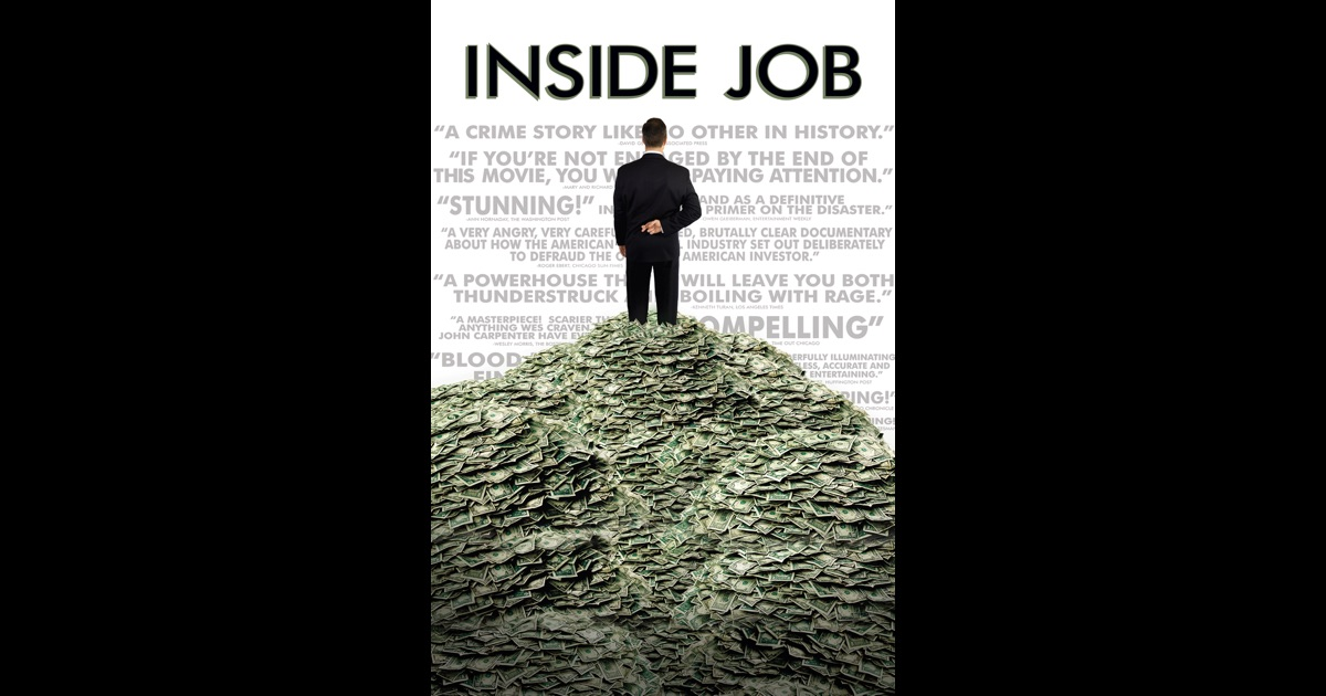 the inside job movie Inside job inside job is a 2010 documentary film, directed by charles h ferguson tens of thousands of us factory workers were laid off the new obama administration's financial reforms have been weak, and there was no significant proposed regulation of the practices of ratings agencies, lobbyists, and executive compensation.